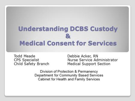 Understanding DCBS Custody & Medical Consent for Services Todd MeadeDebbie Acker, RN CPS Specialist Nurse Service Administrator Child Safety BranchMedical.