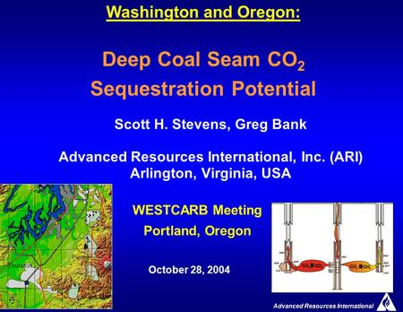 Advanced Resources International 1 Washington and Oregon: Deep Coal Seam CO 2 Sequestration Potential Scott H. Stevens, Greg Bank Advanced Resources International,