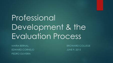 Professional Development & the Evaluation Process MARIA BERNALBROWARD COLLEGE EDWARD CORNEJOJUNE 9, 2015 PEDRO OLIVEIRA.