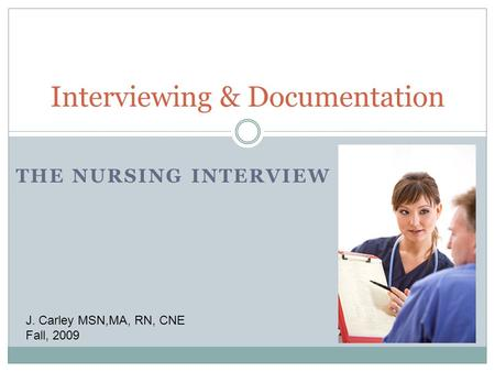 THE NURSING INTERVIEW Interviewing & Documentation J. Carley MSN,MA, RN, CNE Fall, 2009.