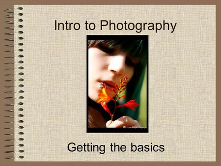 "Intro to Photography Getting the basics. The meaning of the word ""Photography"" Originates from two Greek words -Photo>meaning light -Graphy>meaning draw."