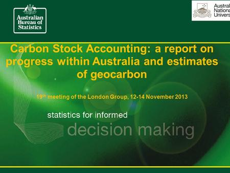 Carbon Stock Accounting: a report on progress within Australia and estimates of geocarbon 19 th meeting of the London Group, 12-14 November 2013.