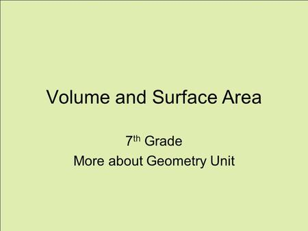 Volume and Surface Area 7 th Grade More about Geometry Unit.