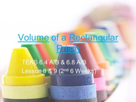 Volume of a Rectangular Prism TEKS 6.4 A/B & 6.8 A/B Lesson 8 & 9 (2 nd 6 Weeks)
