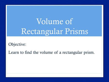 Volume of Rectangular Prisms Objective: Learn to find the volume of a rectangular prism.