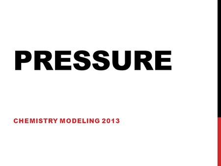 PRESSURE CHEMISTRY MODELING 2013. PRESSURE MACRO- SCALE Pressure is the amount of force exerted over a given area The force exerted is caused by particles.