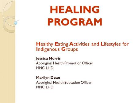 HEALING PROGRAM Healthy Eating Activities and Lifestyles for Indigenous Groups Jessica Morris Aboriginal Health Promotion Officer MNC LHD Marilyn Dean.