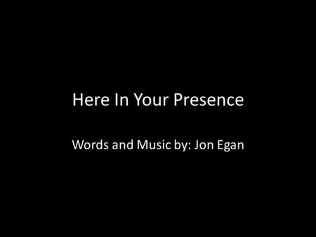Here In Your Presence Words and Music by: Jon Egan.