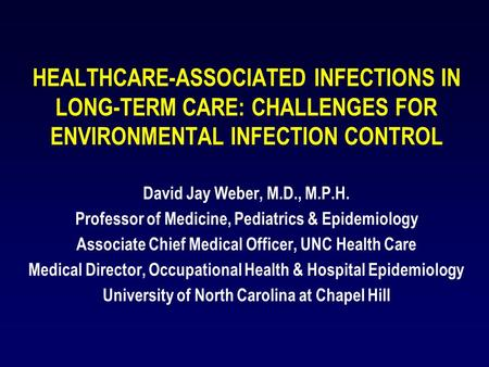 HEALTHCARE-ASSOCIATED INFECTIONS IN LONG-TERM CARE: CHALLENGES FOR <strong>ENVIRONMENTAL</strong> INFECTION CONTROL David Jay Weber, M.D., M.P.H. Professor of Medicine,