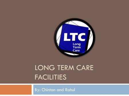 LONG TERM CARE FACILITIES By: Chintan and Rahul. Patient Description  These facilities mainly have elderly patients, called residents.  Individuals.