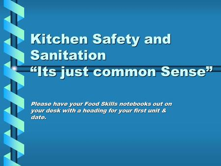 "Kitchen Safety and Sanitation ""Its just common Sense"" Please have your Food Skills notebooks out on your desk with a heading for your first unit & date."