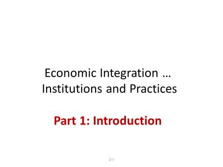 Economic Integration … Institutions and Practices Part 1: Introduction 2-1.