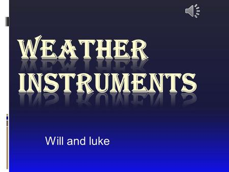 Will and luke Intro  Hello we are going to teach about weather instruments.