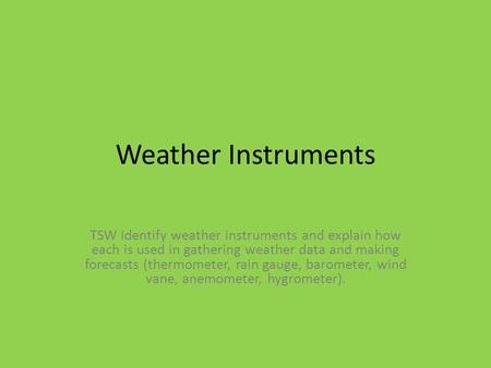 Weather Instruments TSW Identify weather instruments and explain how each is used in gathering weather data and making forecasts (thermometer, rain gauge,