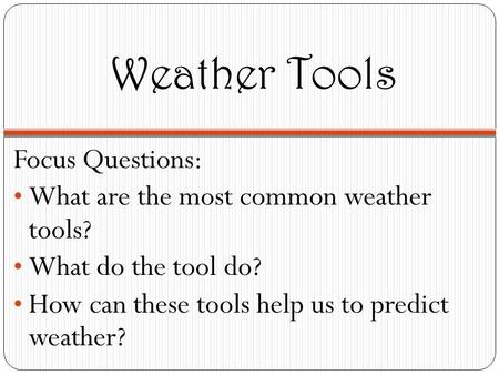 Weather Tools Focus Questions: What are the most common weather tools? What do the tool do? How can these tools help us to predict weather?