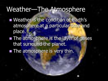 Weather—The Atmosphere Weather is the condition of Earth's atmosphere at a particular time and place. Weather is the condition of Earth's atmosphere at.