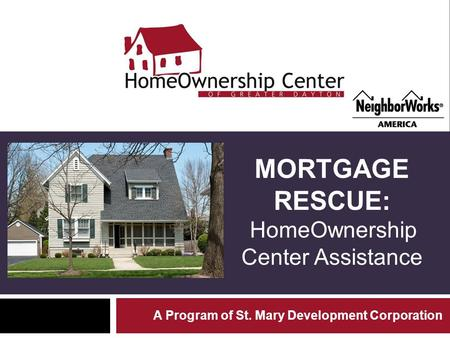 MORTGAGE RESCUE: HomeOwnership Center Assistance A Program of St. Mary Development Corporation.