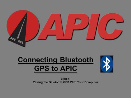 Connecting Bluetooth GPS to APIC Step 1: Pairing the Bluetooth GPS With Your Computer.