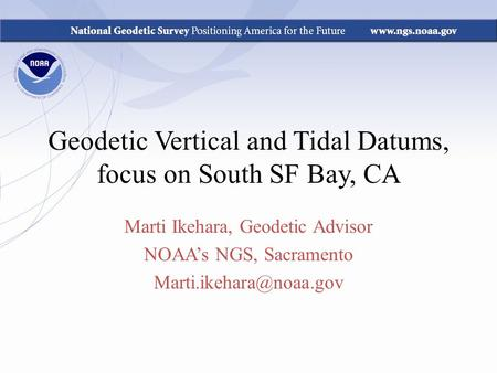 Geodetic Vertical and Tidal Datums, focus on South SF Bay, CA Marti Ikehara, Geodetic Advisor NOAA's NGS, Sacramento