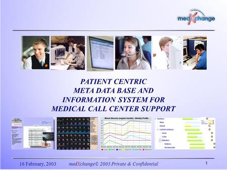 16 February, 2003medXchange© 2003 Private & Confidential 1 PATIENT CENTRIC META DATA BASE AND INFORMATION SYSTEM FOR MEDICAL CALL CENTER SUPPORT.