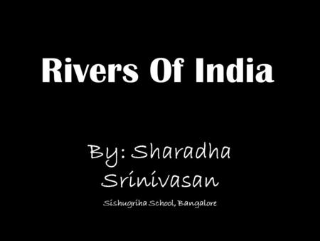 Rivers Of India By: Sharadha Srinivasan Sishugriha School, Bangalore.