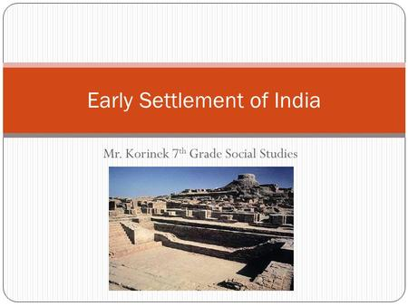 Mr. Korinek 7 th Grade Social Studies Early Settlement of India.