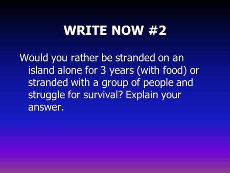 WRITE NOW #2 Would you rather be stranded on an island alone for 3 years (with food) or stranded with a group of people and struggle for survival? Explain.