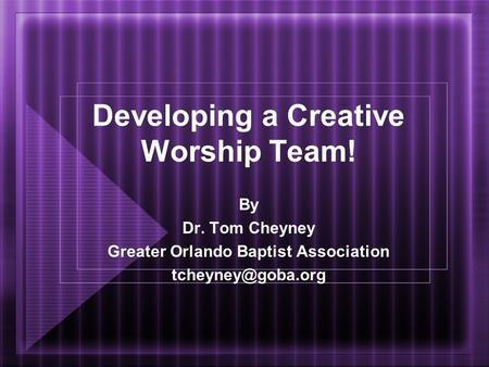 Developing a Creative Worship Team! By Dr. Tom Cheyney Greater Orlando Baptist Association