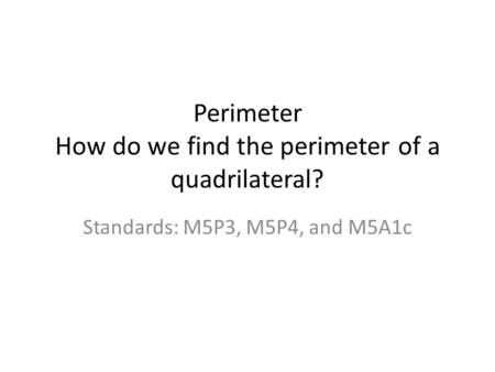 Perimeter How do we find the perimeter of a quadrilateral? Standards: M5P3, M5P4, and M5A1c.