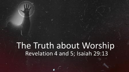 The Truth about Worship Revelation 4 and 5; Isaiah 29:13.