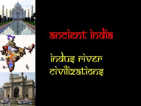 Ancient India Indus River Civilizations  Anything in red (STOP and pay close attention) is critical information and should be copied exactly.  Anything.