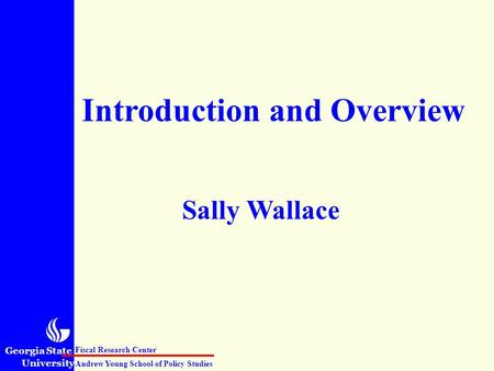 Georgia State University Andrew Young School of Policy Studies Fiscal Research Center Introduction and Overview Sally Wallace.