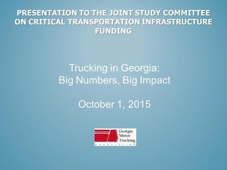 PRESENTATION TO THE JOINT STUDY COMMITTEE ON CRITICAL TRANSPORTATION INFRASTRUCTURE FUNDING Trucking in Georgia: Big Numbers, Big Impact October 1, 2015.