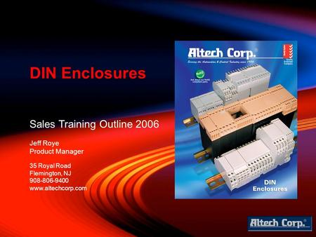 Sales Training Outline 2006 Jeff Roye Product Manager DIN Enclosures 35 Royal Road Flemington, NJ 908-806-9400 www.altechcorp.com.