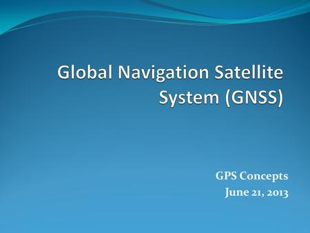 GPS Concepts June 21, 2013. 2- Control Segment 1- Satellite/Space Segment 3- User Segment 3 Main Segments to any GNSS Monitor Stations Ground Antennas.