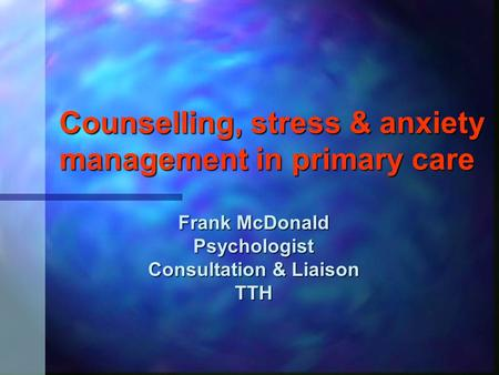 Counselling, stress & anxiety management in primary care Frank McDonald Psychologist Consultation & Liaison TTH.