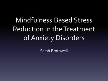 Mindfulness Based Stress Reduction in the Treatment of Anxiety Disorders Sarah Brothwell.
