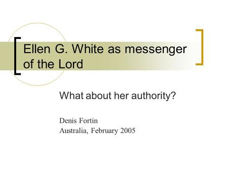 Ellen G. White as messenger of the Lord What about her authority? Denis Fortin Australia, February 2005.
