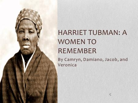 By Camryn, Damiano, Jacob, and Veronica HARRIET TUBMAN: A WOMEN TO REMEMBER C.