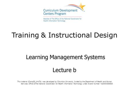 Training & Instructional Design Learning Management Systems Lecture b This material (Comp20_Unit7b) was developed by Columbia University, funded by the.