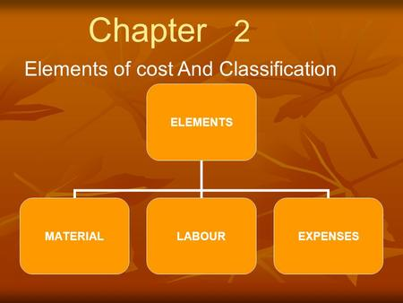 Chapter 2 Elements of cost And Classification.