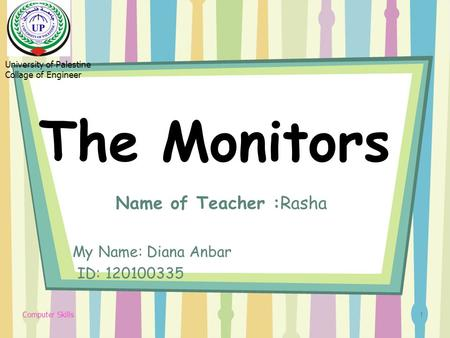 The Monitors Name of Teacher :Rasha My Name: Diana Anbar ID: 120100335 1 University of Palestine Collage of Engineer Computer Skills.