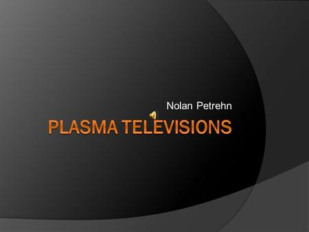 Nolan Petrehn. Plasma TVs  In the last two decades, plasma technology formerly found only in monochrome computer displays has been adapted into full-color.