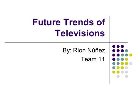 Future Trends of Televisions By: Rion Núñez Team 11.