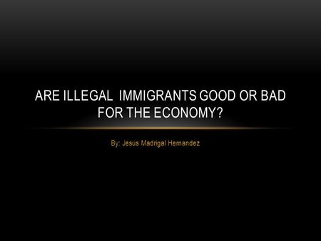 By: Jesus Madrigal Hernandez ARE ILLEGAL IMMIGRANTS GOOD OR BAD FOR THE ECONOMY?