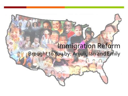 Immigration Reform Brought to You by: Anjuli, Ian and Emily.