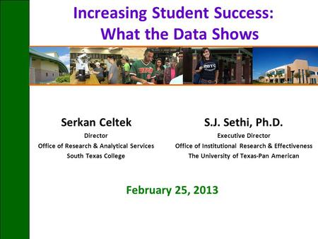 Increasing Student Success: What the Data Shows Serkan Celtek Director Office of Research & Analytical Services South Texas College February 25, 2013 S.J.