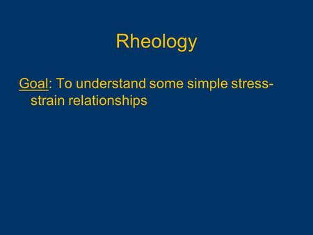 Goal: To understand some simple stress- strain relationships Rheology.