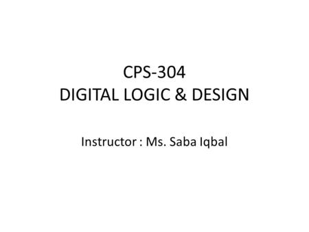 CPS-304 DIGITAL LOGIC & DESIGN Instructor : Ms. Saba Iqbal.