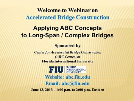 Welcome to Webinar on Accelerated Bridge Construction Applying ABC Concepts to Long-Span / Complex Bridges Sponsored by Center for Accelerated Bridge Construction.